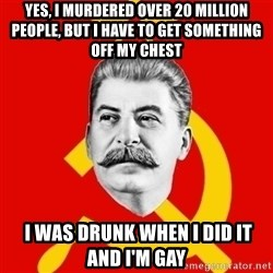Stalin Says - Yes, I murdered over 20 million people, but i have to get something off my Chest  I was drunk when i did it and i'm gay