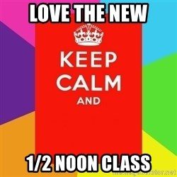 Keep calm and - love the new 1/2 noon class