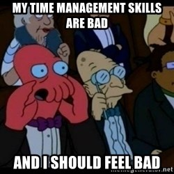 You should Feel Bad - My Time MANAGEMENT SKILLS ARE BAD AND I SHOULD FEEL BAD