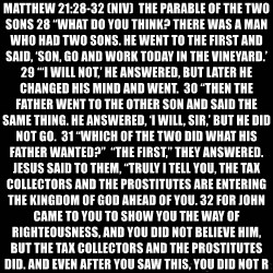 "black background - MATTHEW 21:28-32 (NIV)  THE PARABLE OF THE TWO SONS 28 ""WHAT DO YOU THINK? THERE WAS A MAN WHO HAD TWO SONS. HE WENT TO THE FIRST AND SAID, 'SON, GO AND WORK TODAY IN THE VINEYARD.'  29 ""'I WILL NOT,' HE ANSWERED, BUT LATER HE CHANGED HIS MIND AND WENT.  30 ""THEN THE FATHER WENT TO THE OTHER SON AND SAID THE SAME THING. HE ANSWERED, 'I WILL, SIR,' BUT HE DID NOT GO.  31 ""WHICH OF THE TWO DID WHAT HIS FATHER WANTED?""  ""THE FIRST,"" THEY ANSWERED.  JESUS SAID TO THEM, ""TRULY I TELL YOU, THE TAX COLLECTORS AND THE PROSTITUTES ARE ENTERING THE KINGDOM OF GOD AHEAD OF YOU. 32 FOR JOHN CAME TO YOU TO SHOW YOU THE WAY OF RIGHTEOUSNESS, AND YOU DID NOT BELIEVE HIM, BUT THE TAX COLLECTORS AND THE PROSTITUTES DID. AND EVEN AFTER YOU SAW THIS, YOU DID NOT REPENT AND BELIEVE HIM."