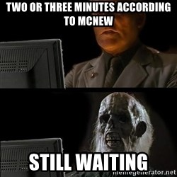 Waiting For - TWO OR THREE MINUTES ACCORDING TO MCNEW STILL WAITING