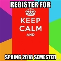 Keep calm and - REGISTER FOR spring 2018 semester