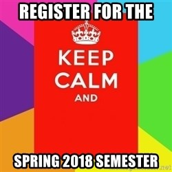 Keep calm and - register for the  spring 2018 semester