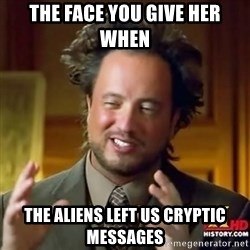 ancient alien guy - the face you give her when  the aliens left us cryptic messages