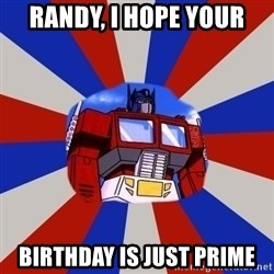 Optimus Prime - RANDY, I HOPE YOUR BIRTHDAY IS JUST PRIME