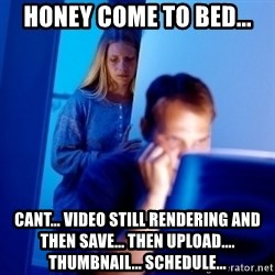 Internet Husband - Honey come to bed... Cant... video still rendering and then save... then Upload.... thumbnail... scHedulE...