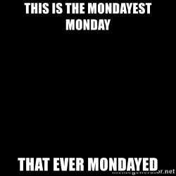 Blank Black - This is the mondayest monday that ever mondayed