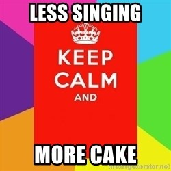 Keep calm and - Less Singing More Cake