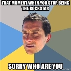 Bear Grylls - that moment when you stop being the rockstar sorry who are you