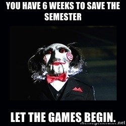 saw jigsaw meme - You have 6 weeks to save the semester let the games begin.