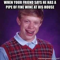 Bad Luck Brian - when your friend says he has a pipe of fine wine at his house