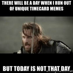 But it is not this Day ARAGORN - There will be a day when I run out of unique timecard memes but today is not that day