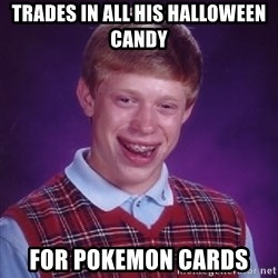 Bad Luck Brian - trades in all his halloween candy for pokemon cards
