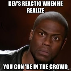 kevin hart nigga - Kev's reactio when he realize You gon 'be in the crowd