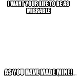 Blank Meme - I want your life to be as misrable as you have made mine!