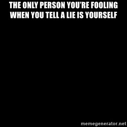 Blank Black - The only person yoU're fooling when yoU tell a lie is yourself