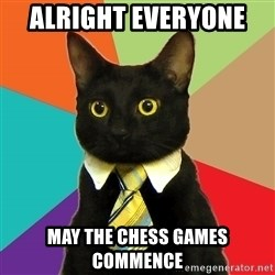 Business Cat - alright everyone  May the CHESS games commence