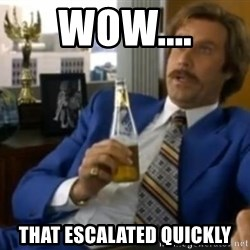 That escalated quickly-Ron Burgundy - WOw.... That escalated quiCkly