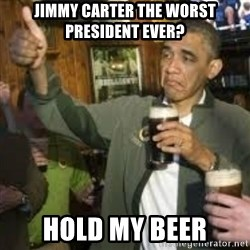 obama beer - Jimmy carter the worst president ever? hold my beer