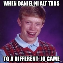 Bad Luck Brian - when daniel ni alt tabs to a different .io game