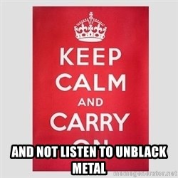 Keep Calm - and not listen to unblack metal