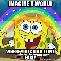 Imagination - imagine a world where you could leave early