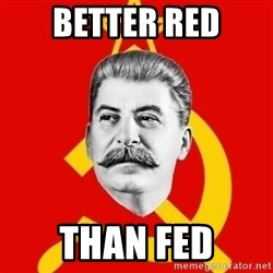 Stalin Says - BETTER RED THAN FED