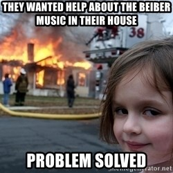 Disaster Girl - they wanted help about the beiber music in their house problem solved