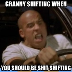 fast and furious - Granny Shifting when You should be shit shifting