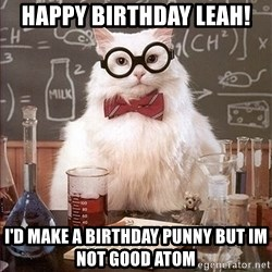 Science Cat - Happy birthday leah! I'd make a birthday punny but im not good atom