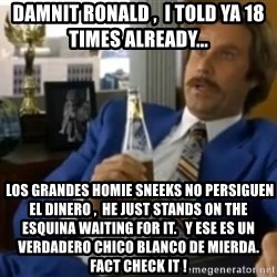 That escalated quickly-Ron Burgundy - damnit ronald ,  i told ya 18 times already...   los grandes homie sneeks no persiguen el dinero ,  he just stands on the esquina waiting for it.   y ese es un verdadero chico blanco de mierda. fact check it !