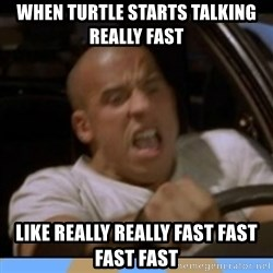 fast and furious - when turtle starts Talking really fast  like really really fast fast fast fast