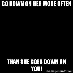 Blank Black - Go down on her more often Than she goes down on you!