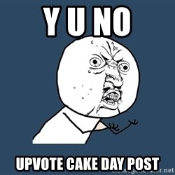 Y U No - Y u no Upvote cake day post