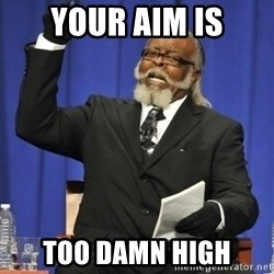 the rent is too damn highh - Your aim is Too damn high
