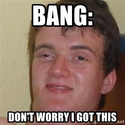 really high guy - Bang: Don't worry i got this