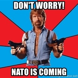 Chuck Norris  - don't worry! nato is coming
