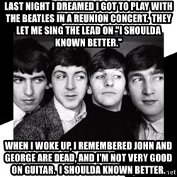 """The Beatles Legacy - last night i dreamed i got to play with the beatles in a reunion concert.  they let me sing the lead on """"i shoulda known better."""" when i woke up, i remembered john and george are dead, and i'm not very good on guitar.  i shoulda known better."""