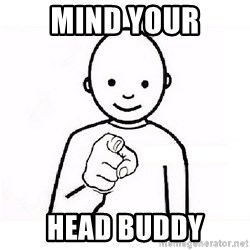 GUESS WHO YOU - Mind your head buddy