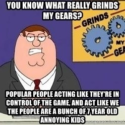 Grinds My Gears Peter Griffin - You know what really grinds my gears? Popular people acting like they're in control of the game, and act like we the people are a bunch of 7 year old annoying kids