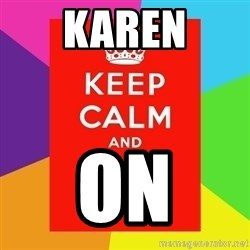 Keep calm and - karen on