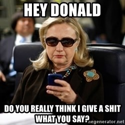 Hillary Clinton Texting - Hey Donald Do you really think I give a shit what you say?
