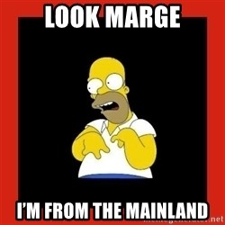 Homer retard - Look Marge I'm from the mainland