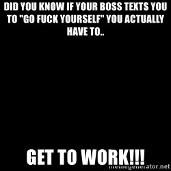 "Blank Black - DID YOU KNOW If your Boss texts you to ""GO fuck yourself"" you actually have to.. get to work!!!"