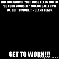 "Blank Black - DID YOU KNOW If your Boss texts you to ""GO fuck yourself"" you actually have to.. get to work!!! - Blank Black GET TO WORK!!!"