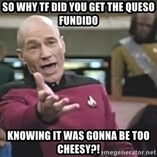 Captain Picard - so why tf did you get the queso fundido knowing it was gonna be too cheesy?!