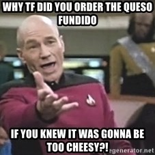 Captain Picard - Why TF did you order the queso fundido If you knew it was gonna be too cheesy?!