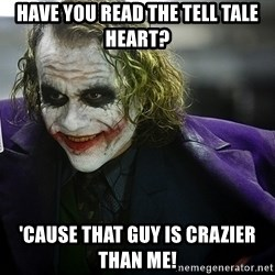 joker - Have You read the tell tale heart? 'Cause that guy is crazier than me!