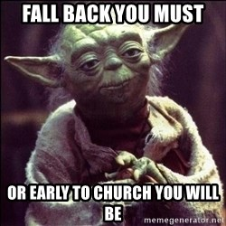Advice Yoda - Fall back you must Or early to church you will be