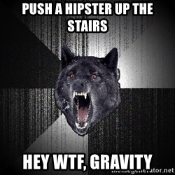 Insanity Wolf - push a hipster up the stairs hey wtf, gravity